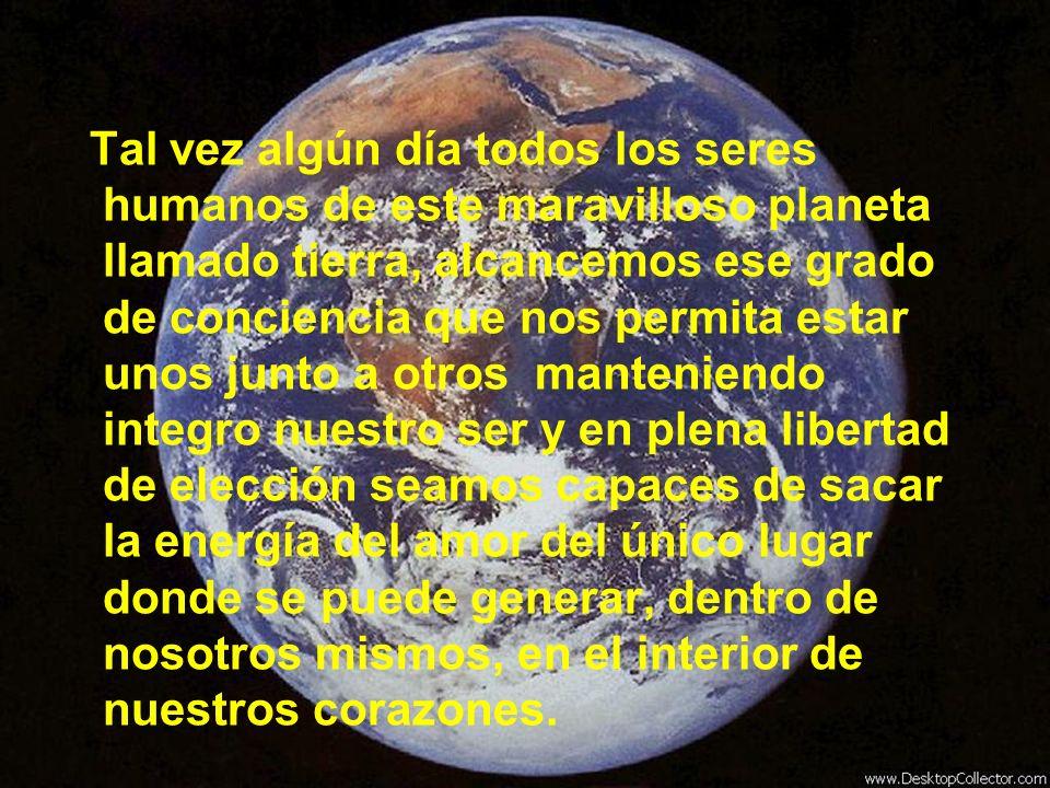 Tal vez algún día todos los seres humanos de este maravilloso planeta llamado tierra, alcancemos ese grado de conciencia que nos permita estar unos ju