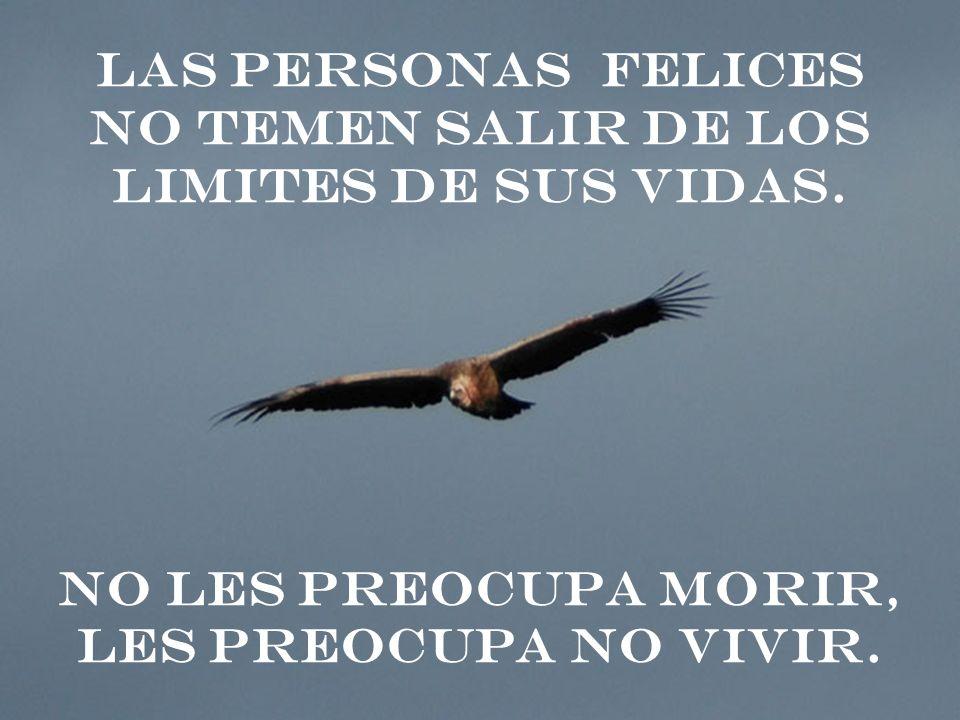 LAS PERSONAS FELICES NO TEMEN SALIR DE LOS LIMITES DE SUS VIDAS. NO LES PREOCUPA MORIR, LES PREOCUPA NO VIVIR.