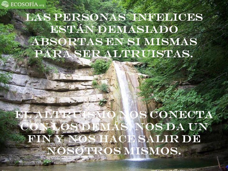 Las personas infelices están demasiado absortas en si mismas para ser altruistas. El altruismo nos conecta con los demás, nos da un fin y nos hace sal