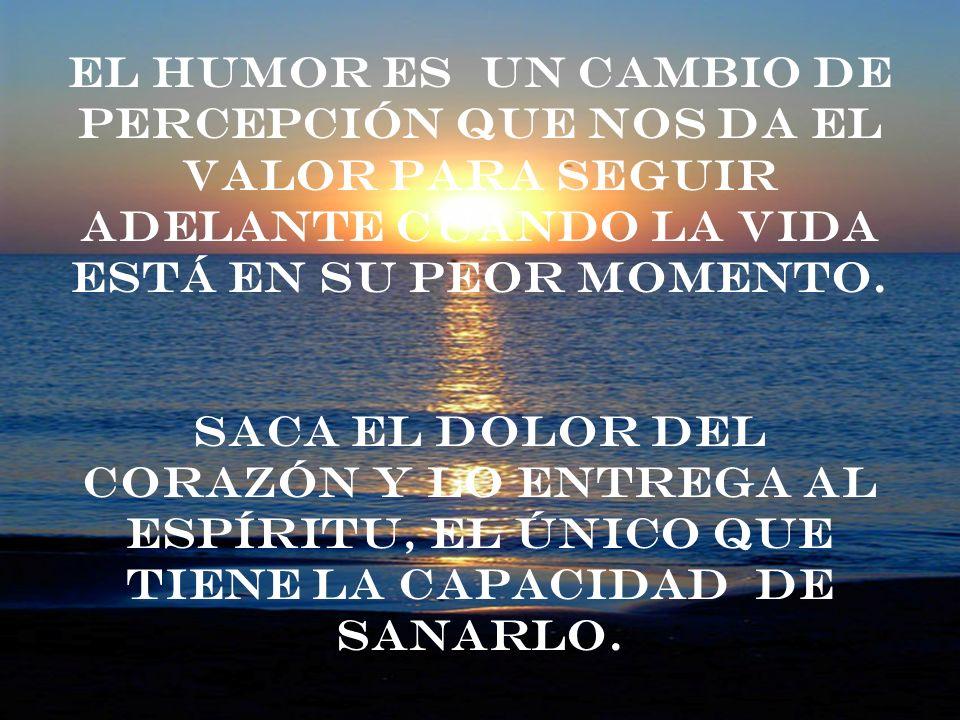 El humor es un cambio de percepción que nos da el valor para seguir adelante cuando la vida está en su peor momento. Saca el dolor del corazón y lo en