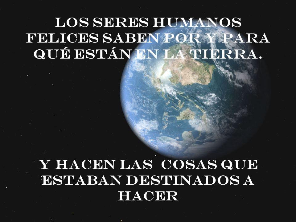 Los seres humanos felices saben por y para qué están en la tierra. Y hacen las cosas que estaban destinados a hacer