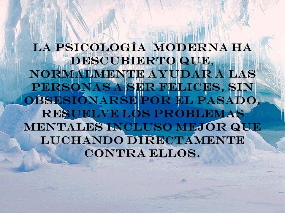 La psicología moderna ha descubierto que, normalmente ayudar a las personas a ser felices, sin obsesionarse por el pasado, resuelve los problemas ment