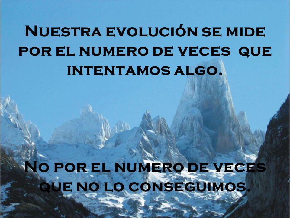 Nuestra evolución se mide por el numero de veces que intentamos algo. No por el numero de veces que no lo conseguimos.