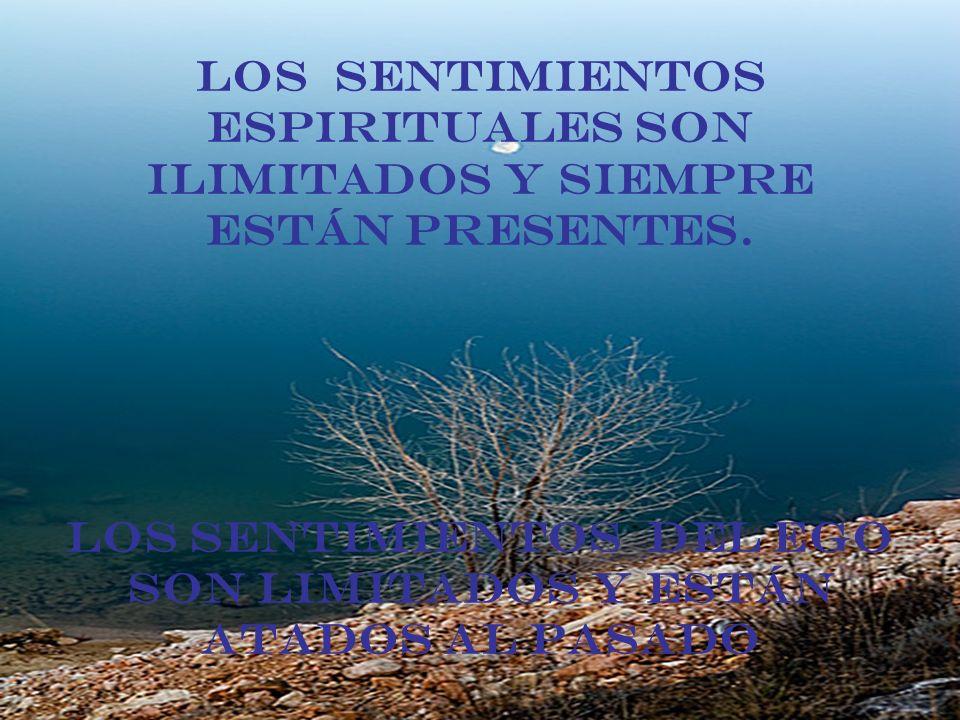 Los sentimientos espirituales son ilimitados y siempre están presentes. Los sentimientos del ego son limitados y están atados al pasado