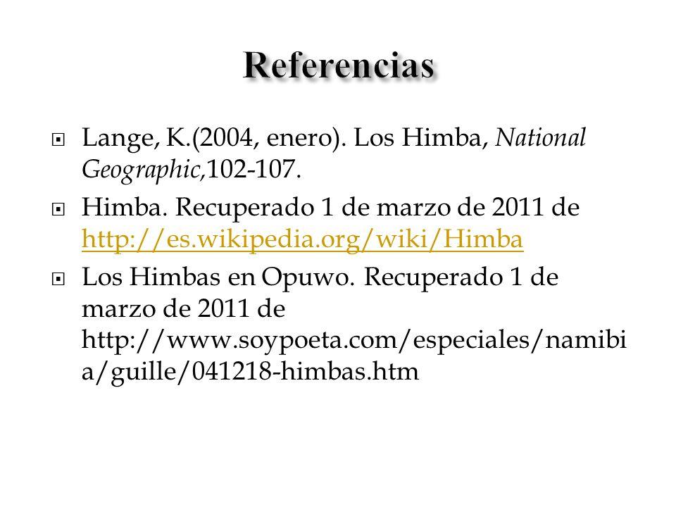 Lange, K.(2004, enero). Los Himba, National Geographic, 102-107. Himba. Recuperado 1 de marzo de 2011 de http://es.wikipedia.org/wiki/Himba http://es.
