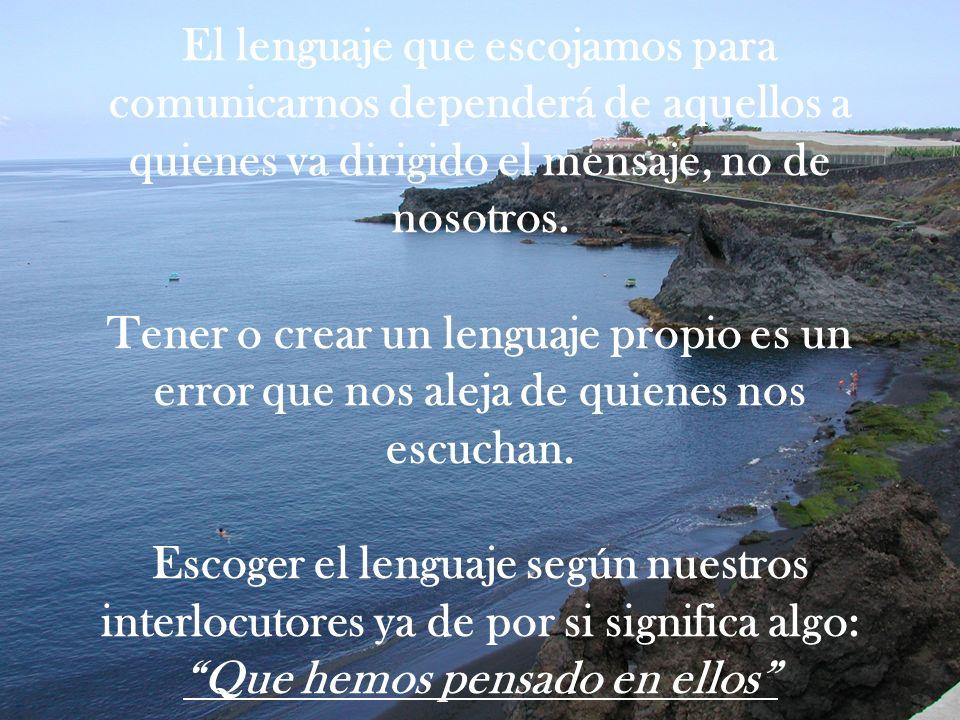 El lenguaje que escojamos para comunicarnos dependerá de aquellos a quienes va dirigido el mensaje, no de nosotros. Tener o crear un lenguaje propio e