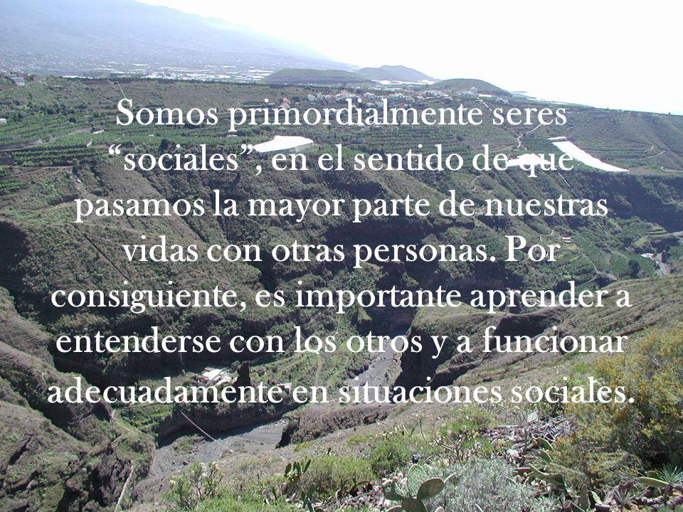 Somos primordialmente seres sociales, en el sentido de que pasamos la mayor parte de nuestras vidas con otras personas. Por consiguiente, es important
