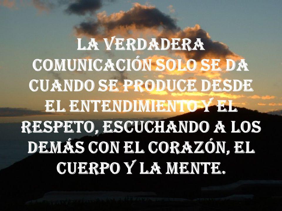 La verdadera comunicación solo se da cuando se produce desde el entendimiento y el respeto, escuchando a los demás con el corazón, el cuerpo y la ment