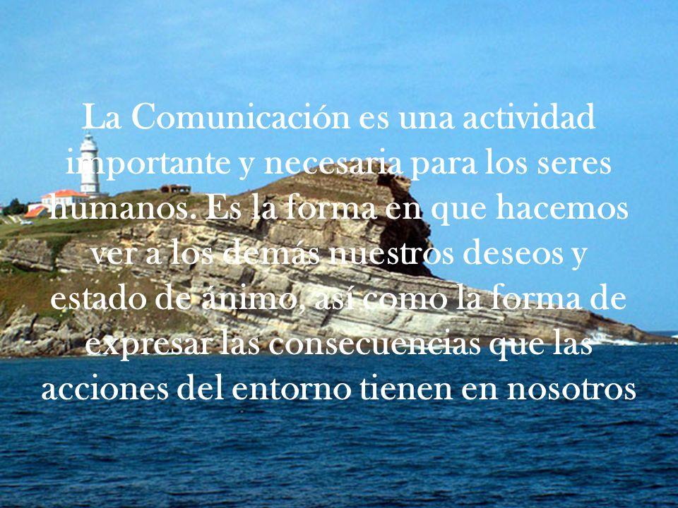 La Comunicación es una actividad importante y necesaria para los seres humanos. Es la forma en que hacemos ver a los demás nuestros deseos y estado de