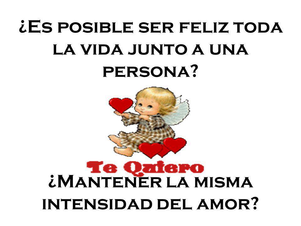 ¿Es posible ser feliz toda la vida junto a una persona? ¿Mantener la misma intensidad del amor?