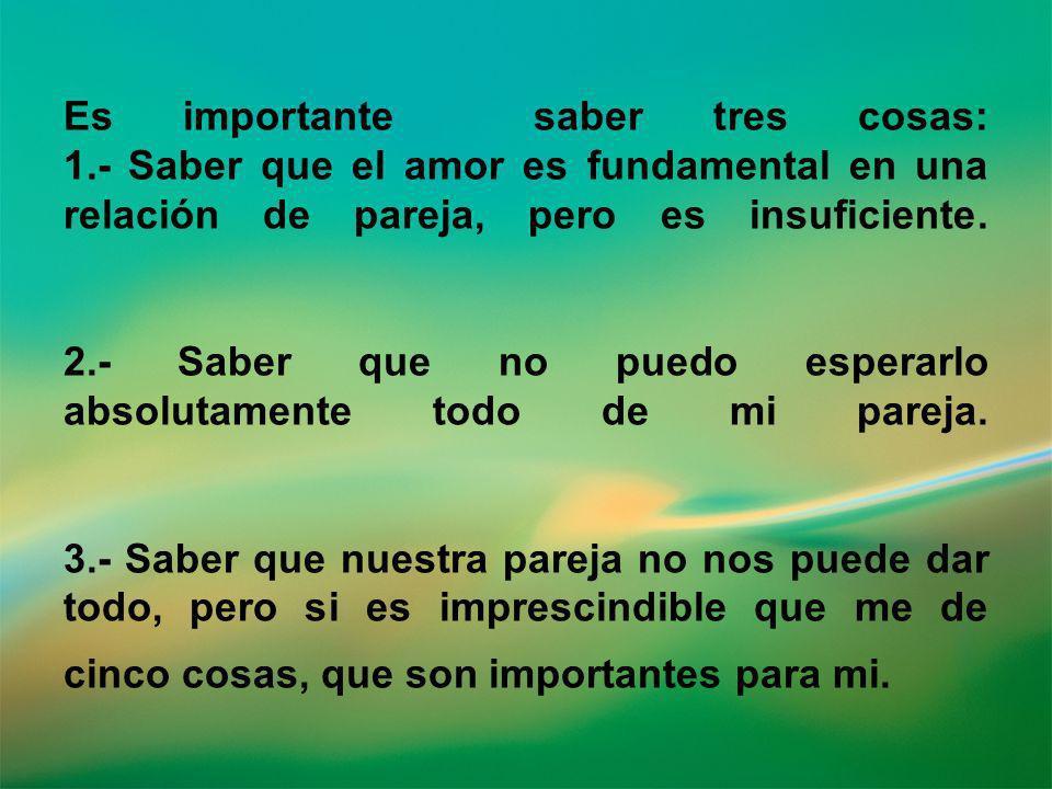 Es importante saber tres cosas: 1.- Saber que el amor es fundamental en una relación de pareja, pero es insuficiente. 2.- Saber que no puedo esperarlo