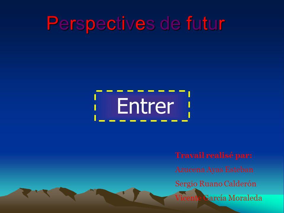 Perspectives de futur Travail realisé par: Azucena Ayas Esteban Sergio Ruano Calderón Vicente García Moraleda Entrer