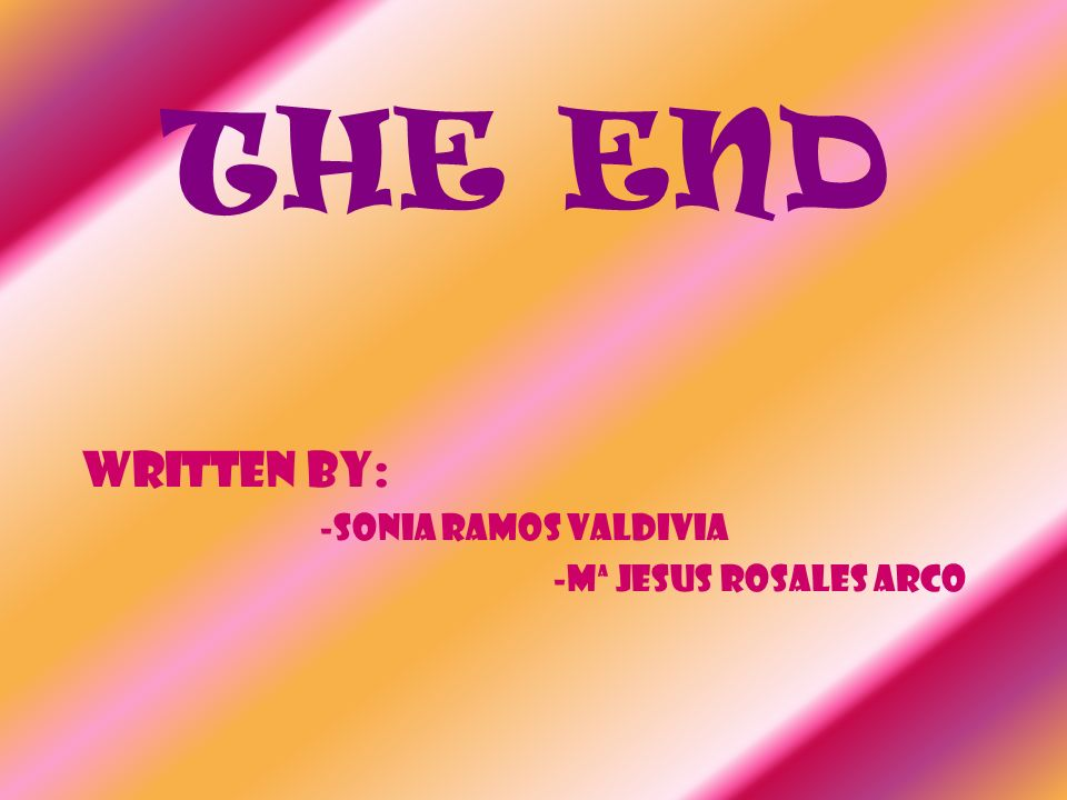 THE END WRITTEN BY: -SONIA RAMOS VALDIVIA -Mª JESUS ROSALES ARCO