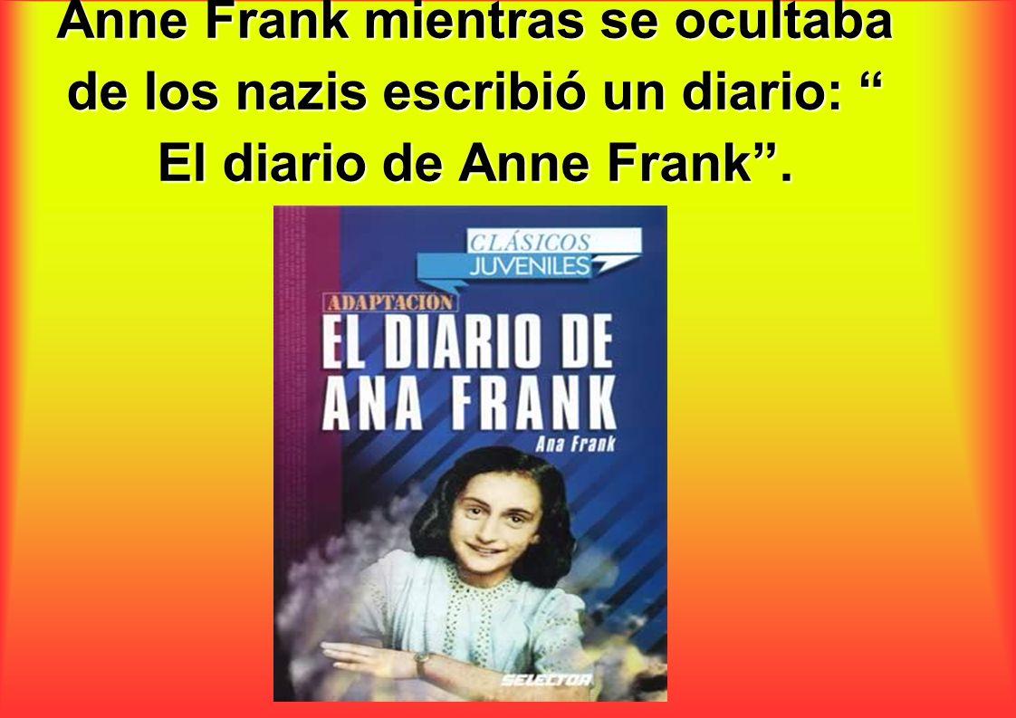 Anne Frank mientras se ocultaba de los nazis escribió un diario: El diario de Anne Frank.