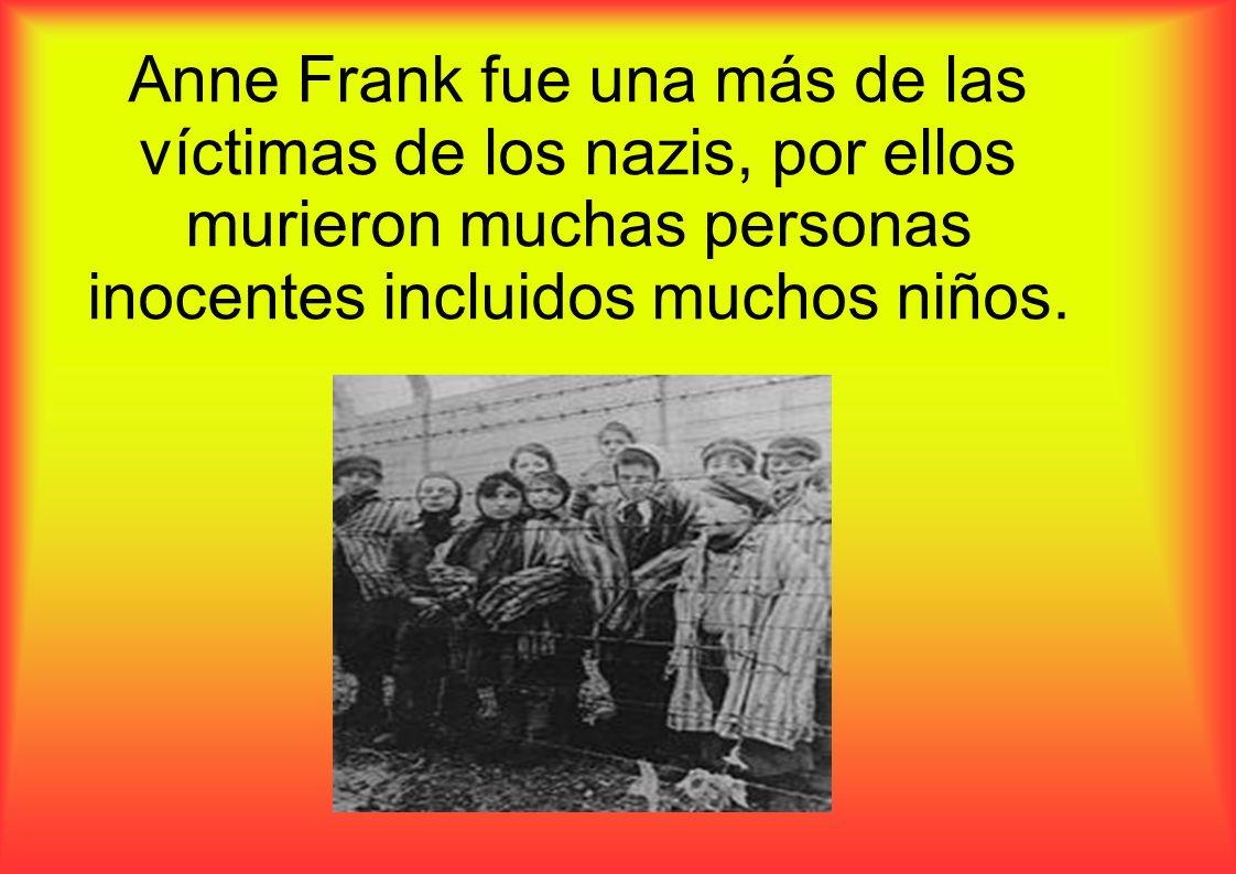 Anne Frank fue una más de las víctimas de los nazis, por ellos murieron muchas personas inocentes incluidos muchos niños.