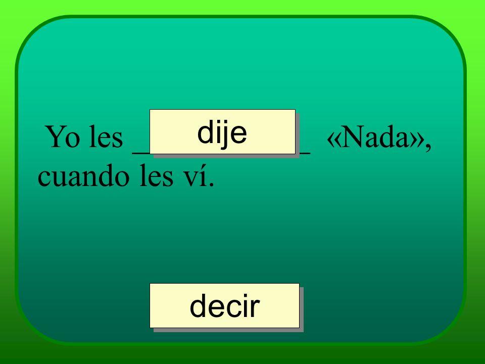 Yo les ___________ «Nada», cuando les ví. dije decir