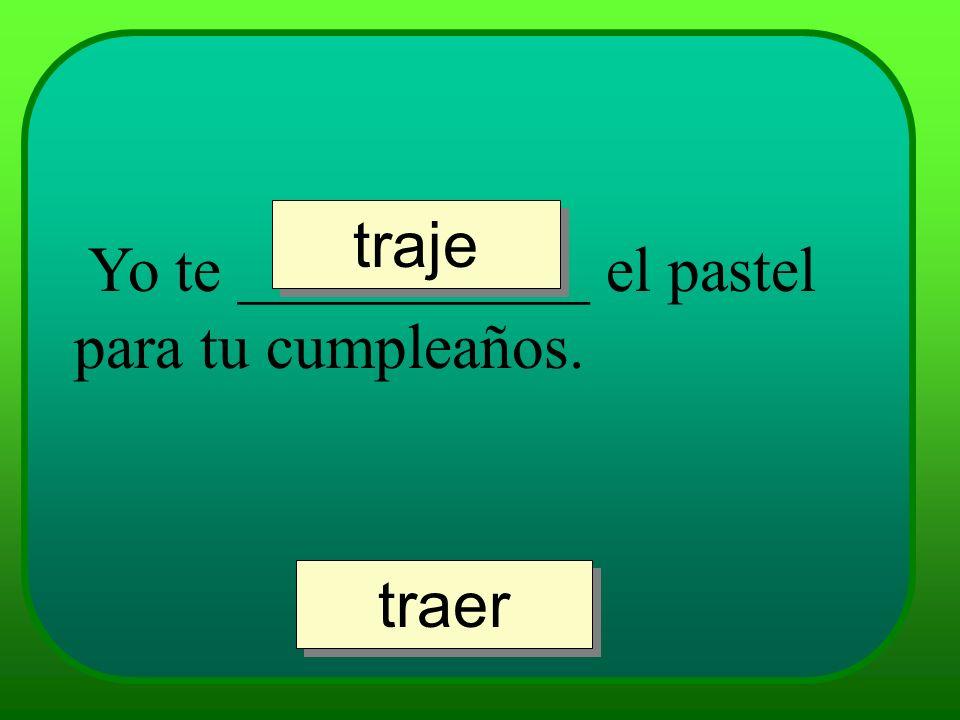 Yo te ___________ el pastel para tu cumpleaños. traje traer