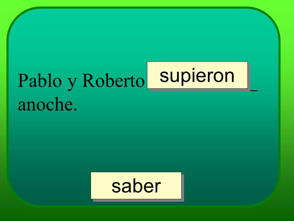 Pablo y Roberto ___________ anoche. supieron saber