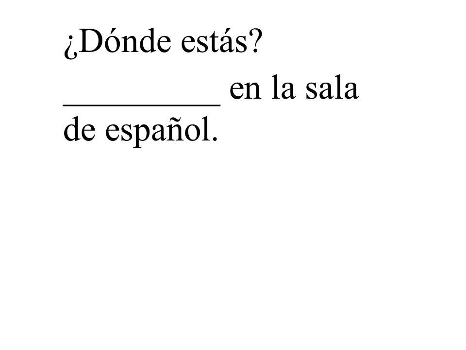 ¿Dónde estás? _________ en la sala de español.
