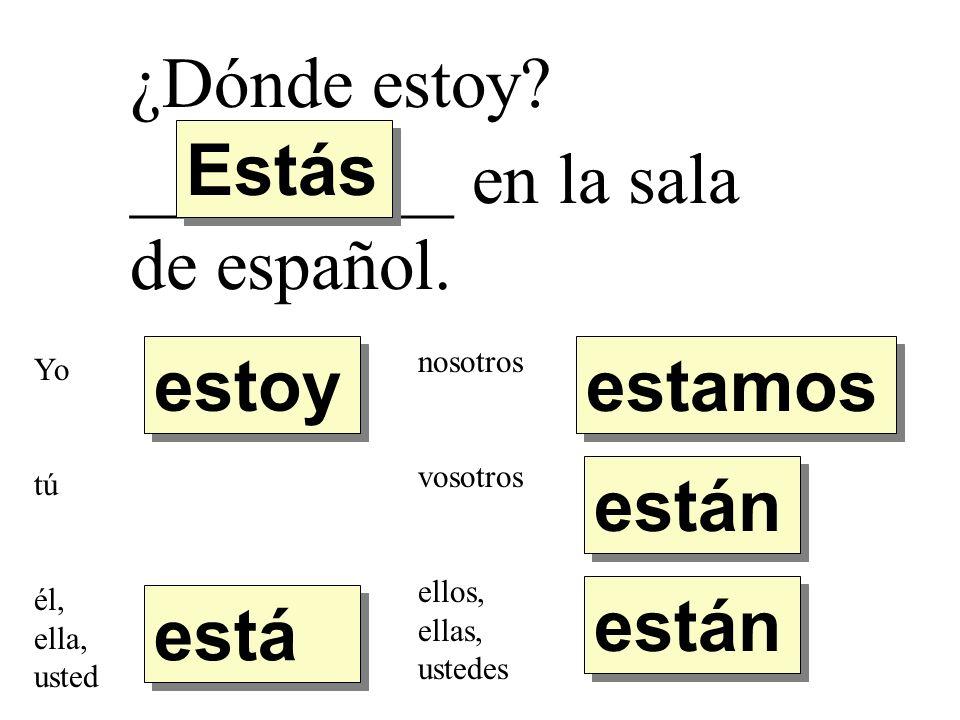 ¿Dónde estoy? _________ en la sala de español. estoy Estás está están estamos Yo tú él, ella, usted nosotros vosotros ellos, ellas, ustedes