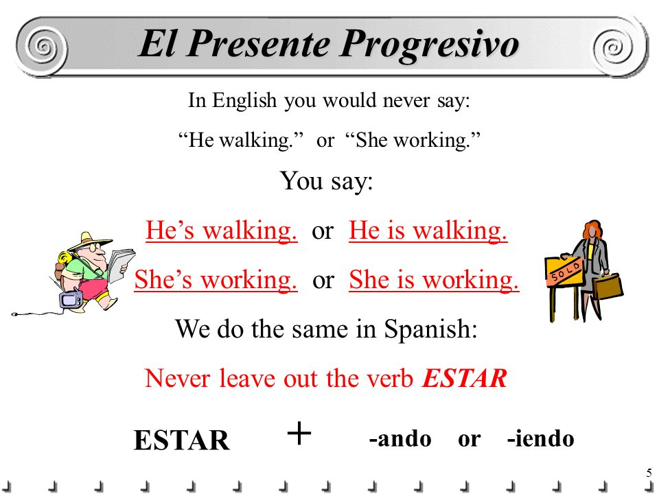 5 In English you would never say: He walking.or She working.