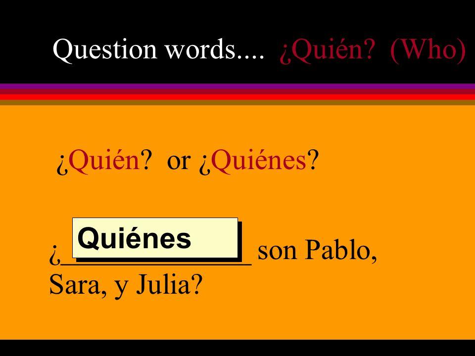 Question words.... ¿Quién? (Who) ¿Quién? or ¿Quiénes? ¿_____________ son Pablo, Sara, y Julia? Quiénes