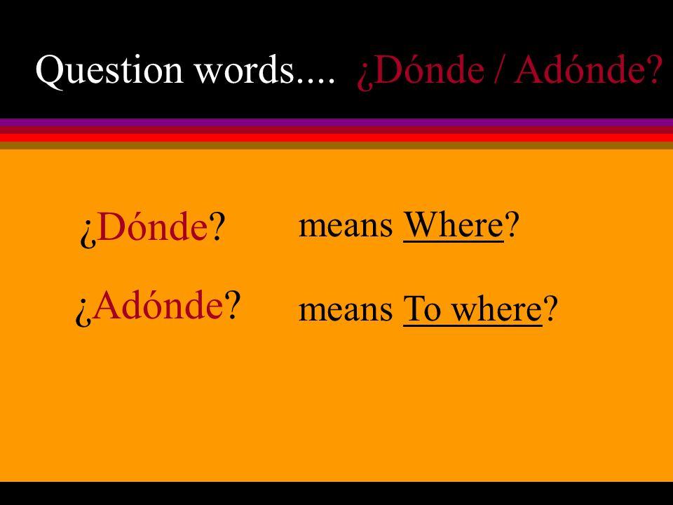 Question words.... ¿Dónde / Adónde? ¿Dónde? ¿Adónde? means Where? means To where?