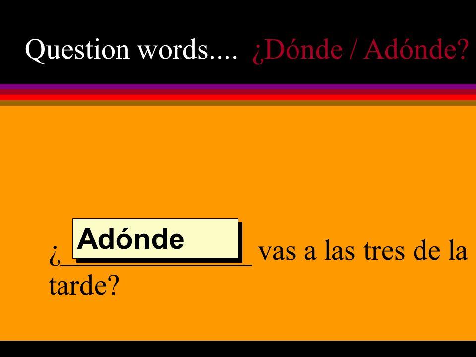 Question words.... ¿Dónde / Adónde? ¿_____________ vas a las tres de la tarde? Adónde