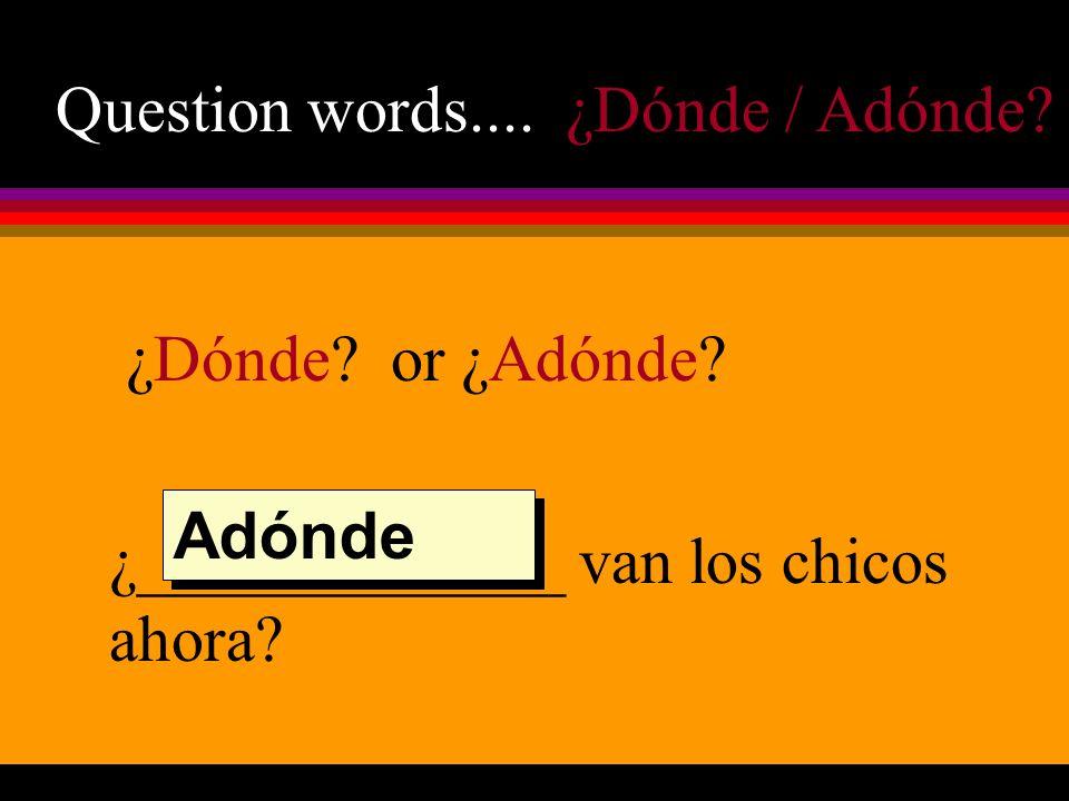Question words.... ¿Dónde / Adónde? ¿Dónde? or ¿Adónde? ¿_____________ van los chicos ahora? Adónde