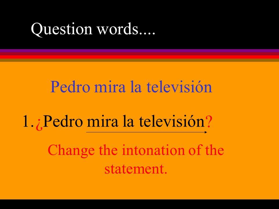 Question words.... 1. Pedro mira la televisión ¿? Pedro mira la televisión Change the intonation of the statement.