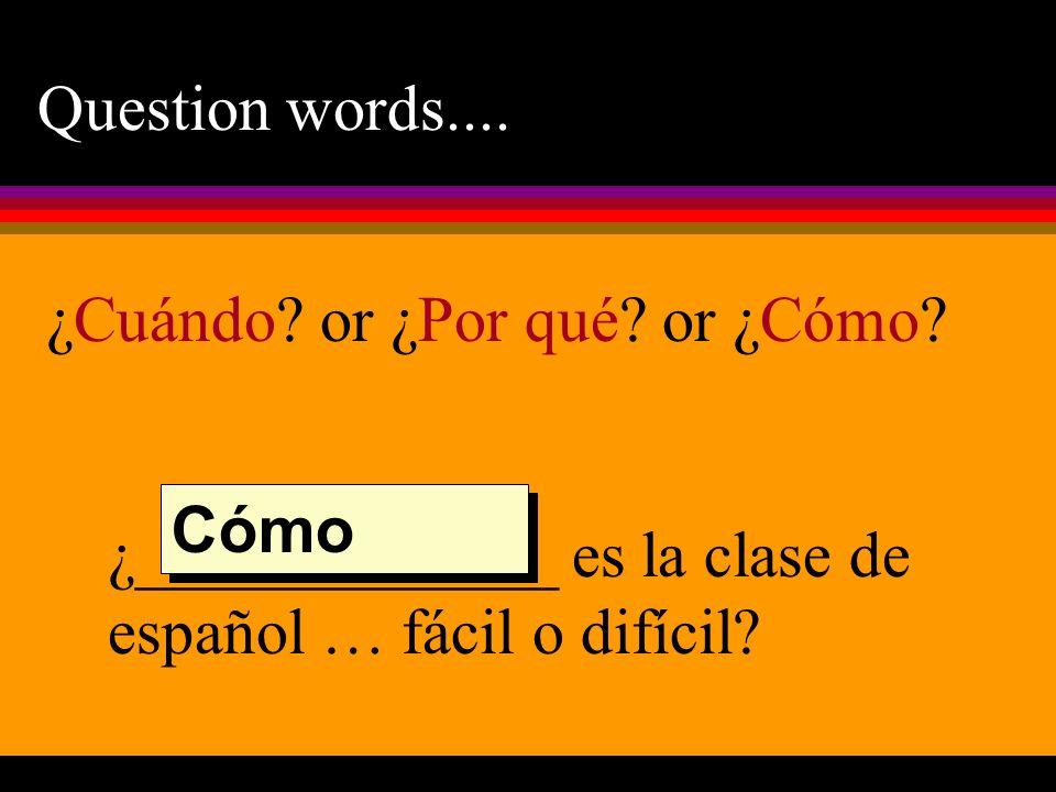 Question words.... ¿_____________ es la clase de español … fácil o difícil? Cómo ¿Cuándo? or ¿Por qué? or ¿Cómo?