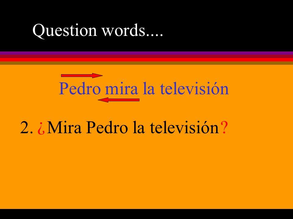 Question words.... Pedro mira la televisión 2.Mira ¿ Pedrola televisión?