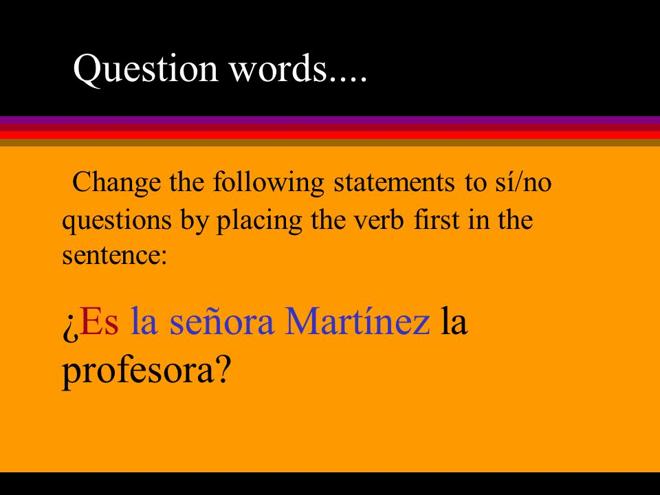 Question words.... Change the following statements to sí/no questions by placing the verb first in the sentence: ¿Es la señora Martínez la profesora?