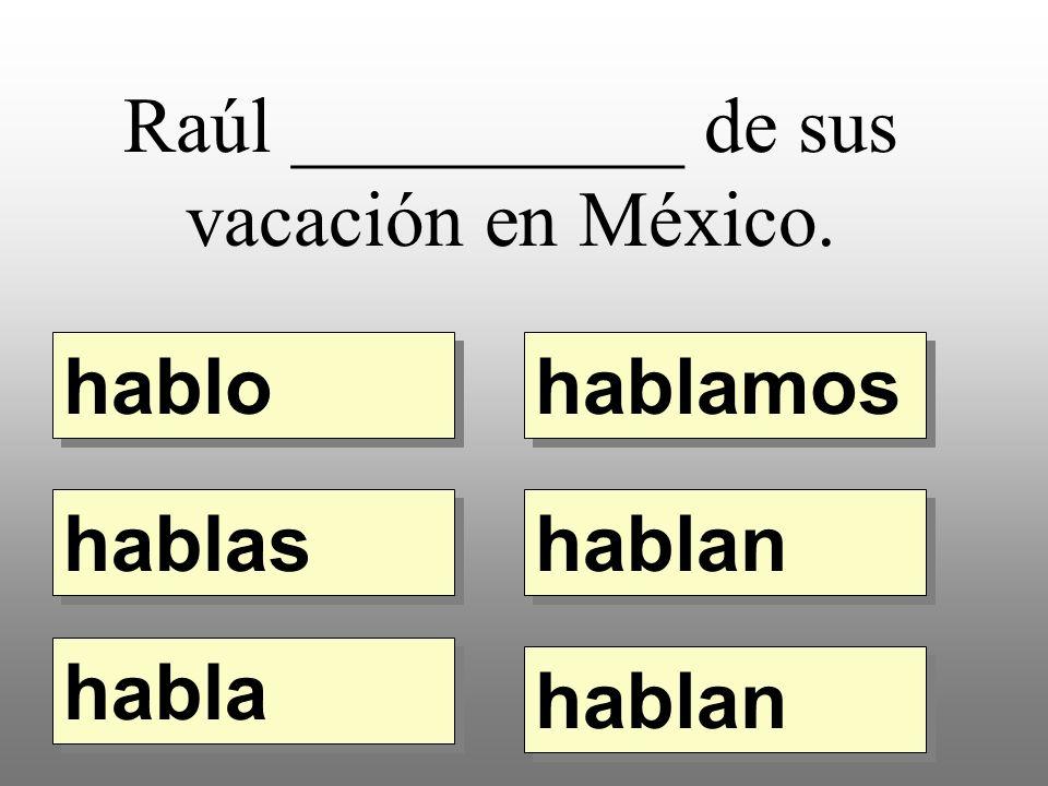Raúl __________ de sus vacación en México. hablo hablamos hablas habla hablan