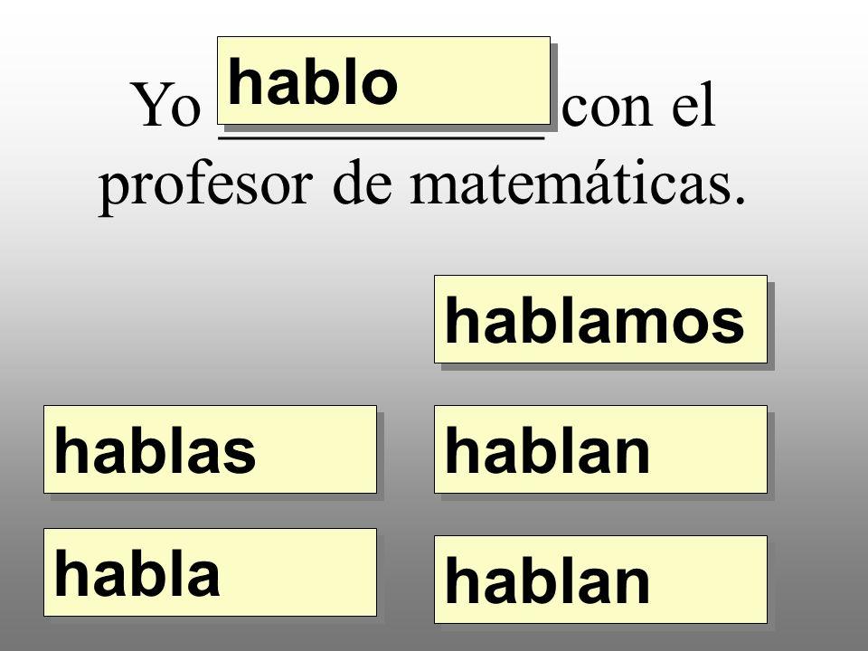 Yo __________ con el profesor de matemáticas. hablo hablamos hablas habla hablan