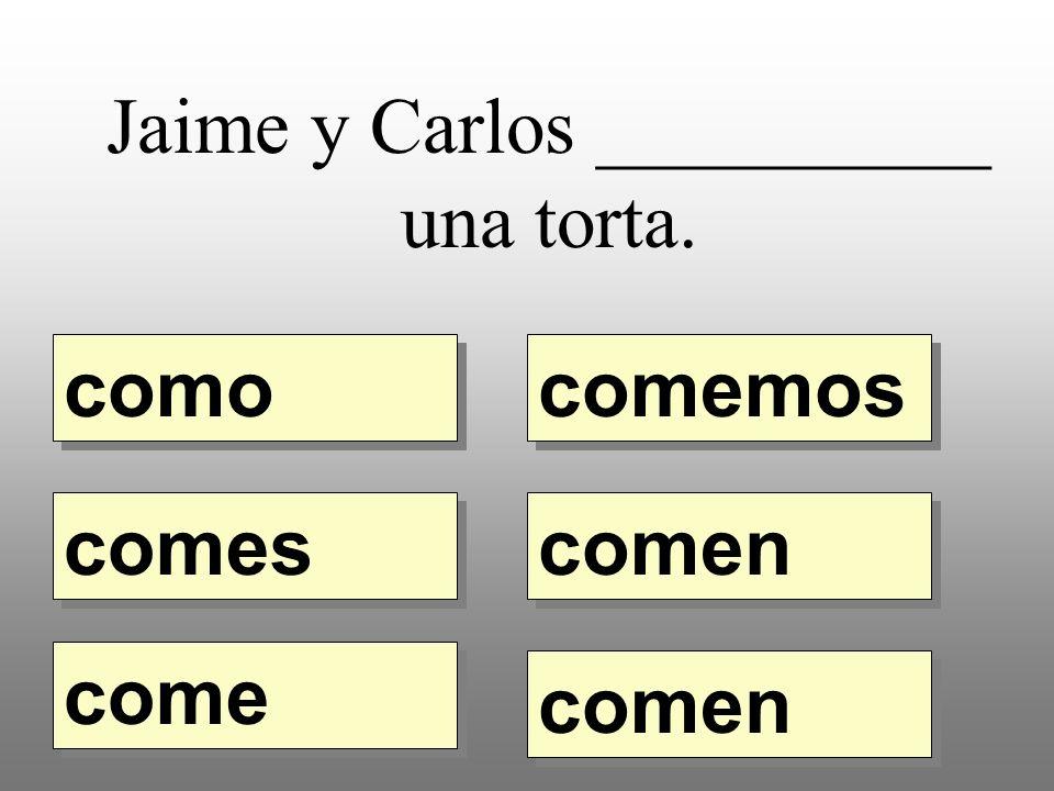 Jaime y Carlos __________ una torta. como comemos comes come comen