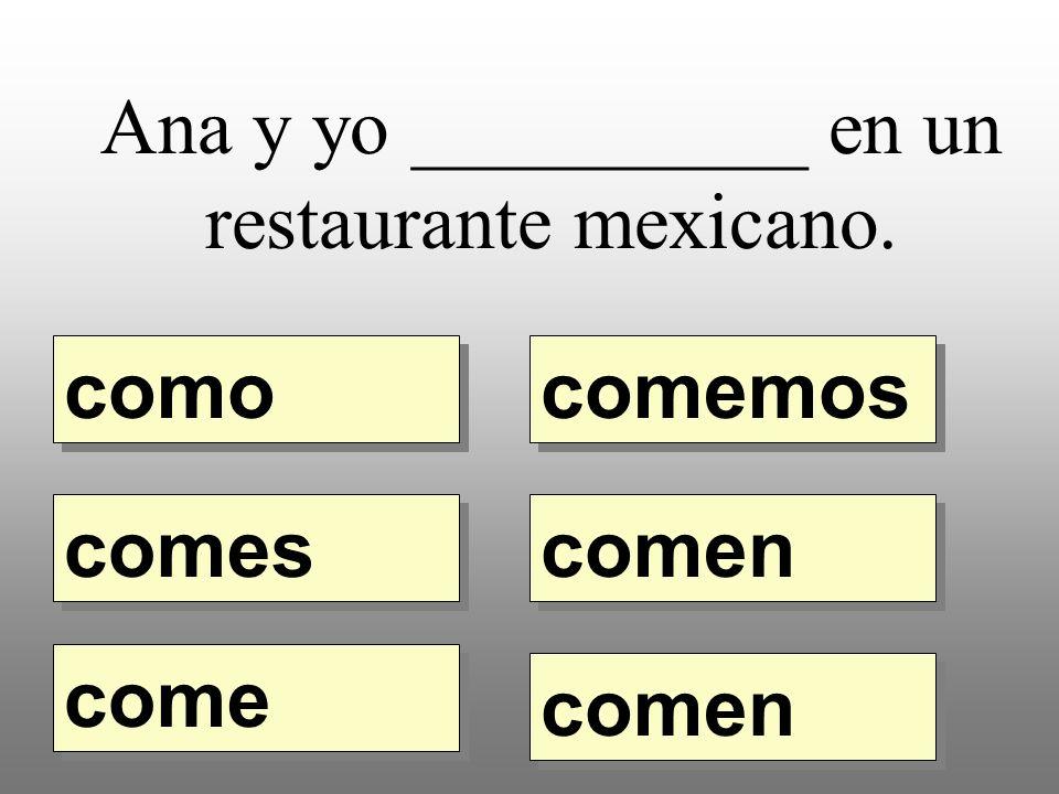 Ana y yo __________ en un restaurante mexicano. como comemos comes come comen