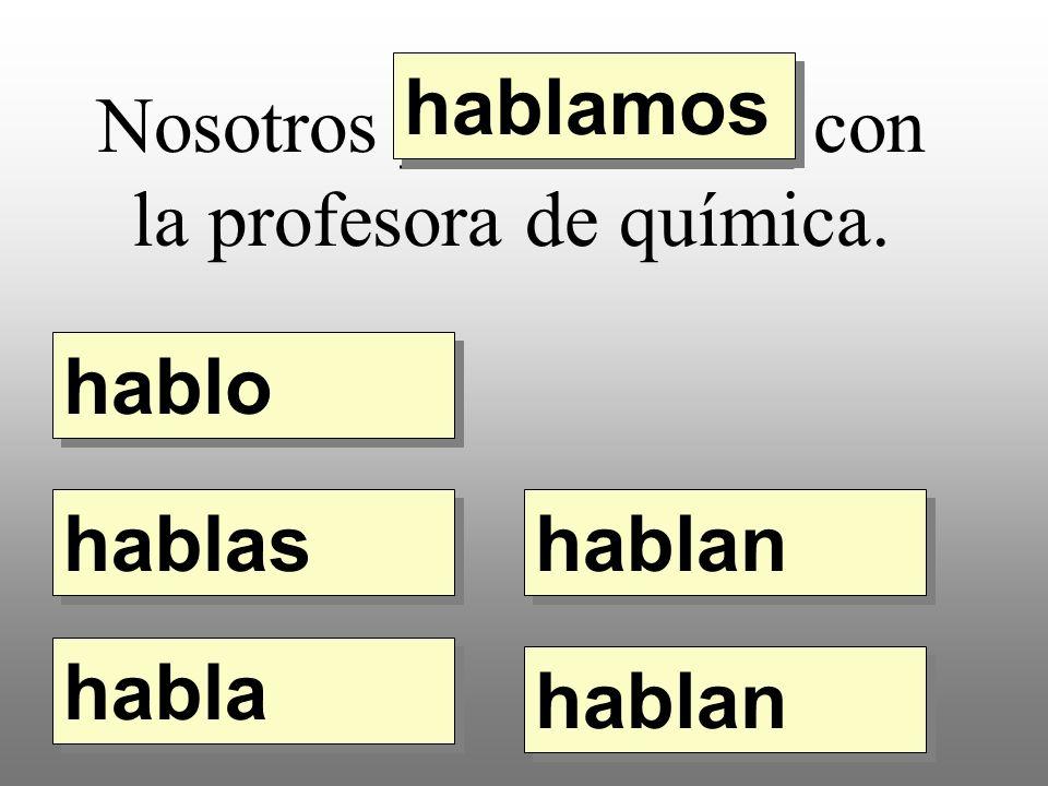 Nosotros __________ con la profesora de química. hablo hablamos hablas habla hablan