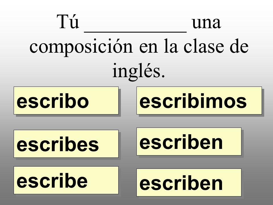 Tú __________ una composición en la clase de inglés. escribo escribimos escribes escribe escriben