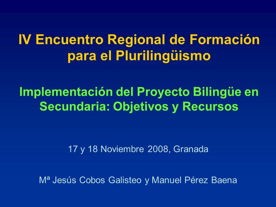 IV Encuentro Regional de Formación para el Plurilingüismo Implementación del Proyecto Bilingüe en Secundaria: Objetivos y Recursos 17 y 18 Noviembre 2008, Granada Mª Jesús Cobos Galisteo y Manuel Pérez Baena