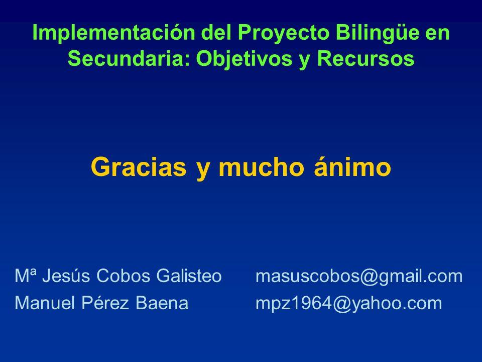 Implementación del Proyecto Bilingüe en Secundaria: Objetivos y Recursos Gracias y mucho ánimo Mª Jesús Cobos Galisteomasuscobos@gmail.com Manuel Pére