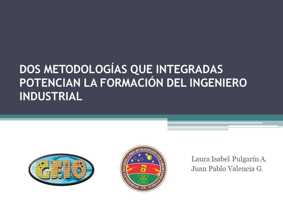 DOS METODOLOGÍAS QUE INTEGRADAS POTENCIAN LA FORMACIÓN DEL INGENIERO INDUSTRIAL Laura Isabel Pulgarín A. Juan Pablo Valencia G.