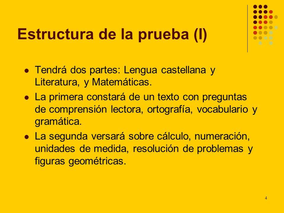 4 Estructura de la prueba (I) Tendrá dos partes: Lengua castellana y Literatura, y Matemáticas. La primera constará de un texto con preguntas de compr
