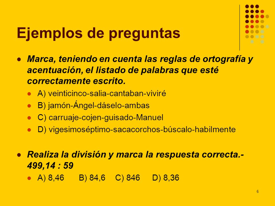 6 Ejemplos de preguntas Marca, teniendo en cuenta las reglas de ortografía y acentuación, el listado de palabras que esté correctamente escrito. A) ve