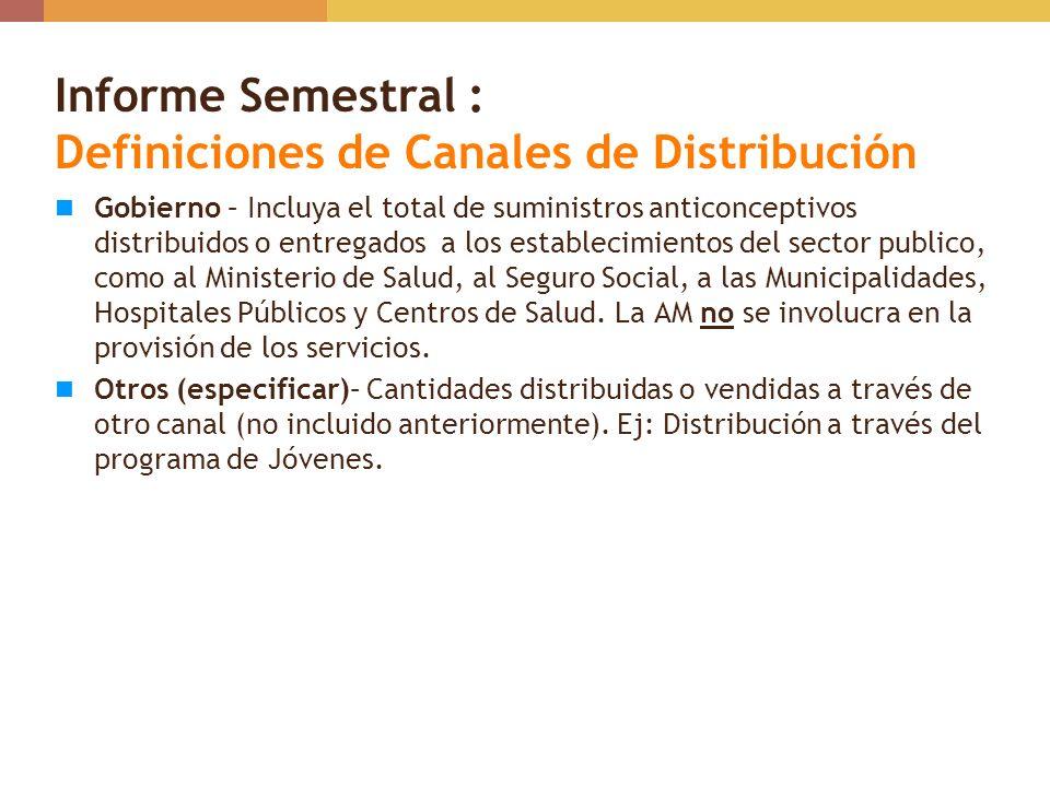 Informe Semestral : Definiciones de Canales de Distribución Gobierno – Incluya el total de suministros anticonceptivos distribuidos o entregados a los