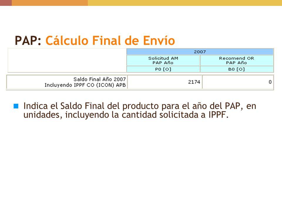 PAP: Cálculo Final de Envío Indica el Saldo Final del producto para el año del PAP, en unidades, incluyendo la cantidad solicitada a IPPF.