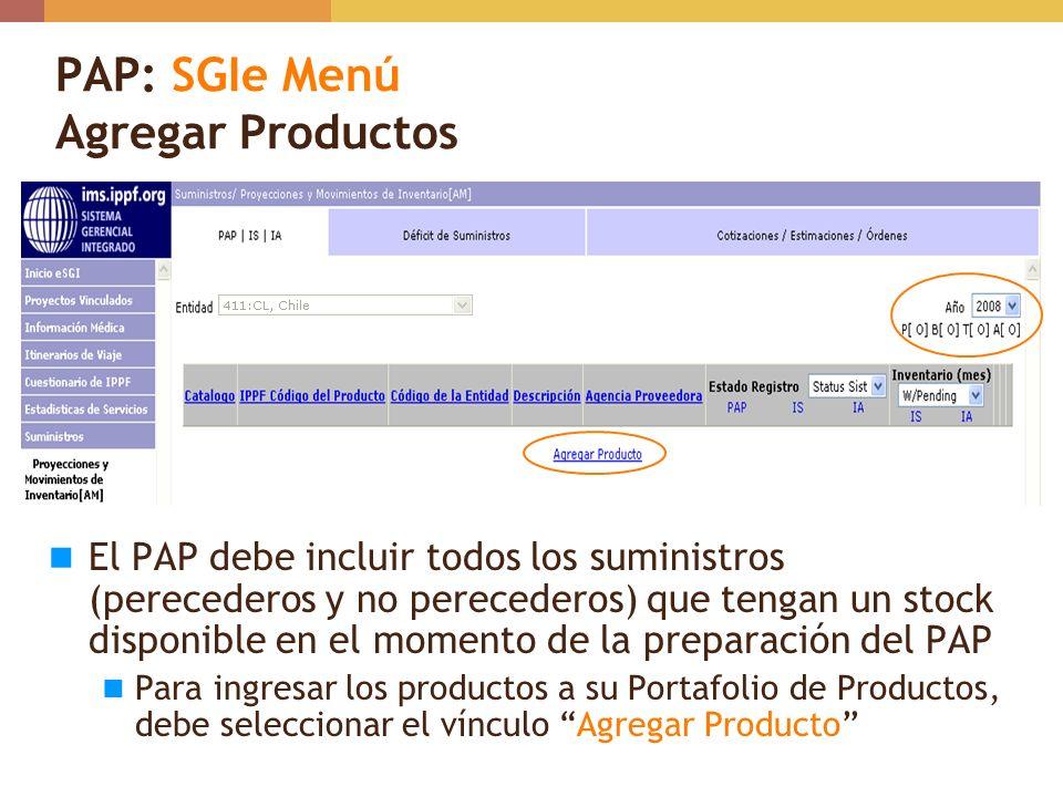 PAP: Cómo Incorporar un Producto al Portafolio de Productos Seleccionar el Año de Transacción en el Portafolio de Productos (Ej.: 2008) Al final de Portafolio, seleccionar Agregar Producto para ver la lista principal de productos Localizar el producto seleccionando el Catálogo (IPPF ICON / IPPF WHR) yTipo de producto correspondiente Al localizar el producto, oprimir el vínculo Add para incorporarlo en el portafolio