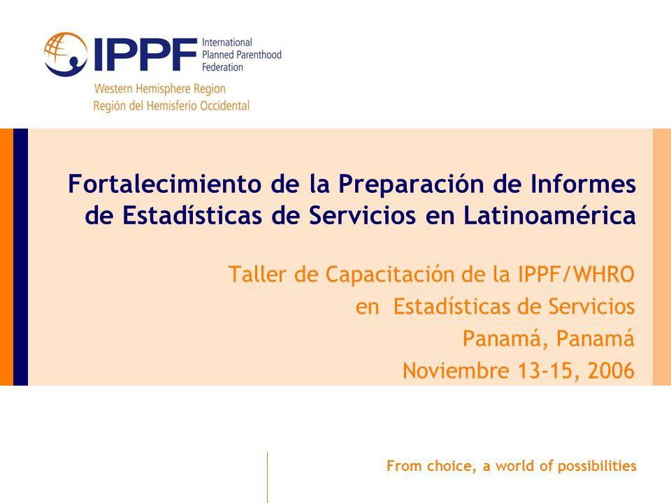 From choice, a world of possibilities Fortalecimiento de la Preparación de Informes de Estadísticas de Servicios en Latinoamérica Taller de Capacitación de la IPPF/WHRO en Estadísticas de Servicios Panamá, Panamá Noviembre 13-15, 2006