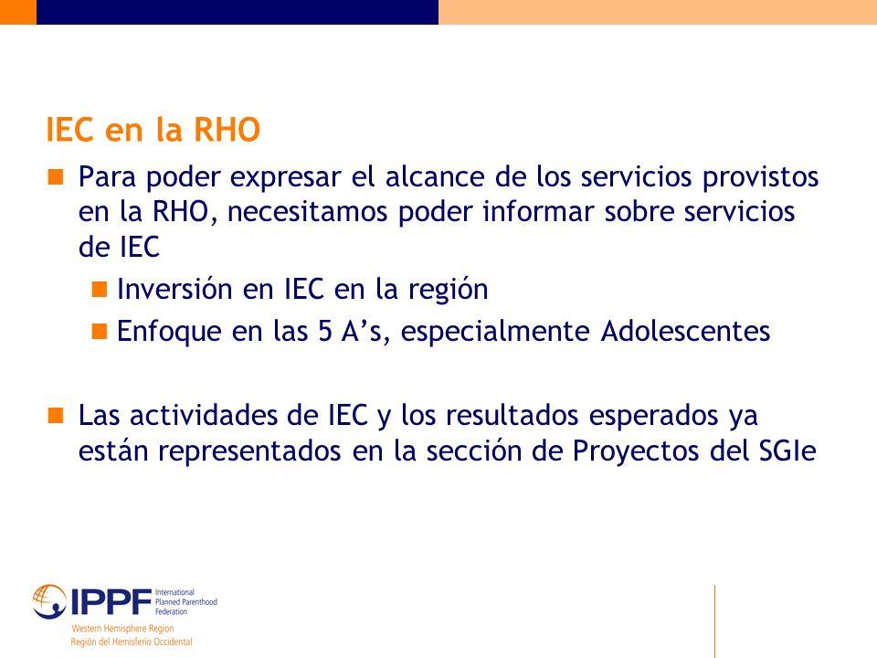 IEC en la RHO Para poder expresar el alcance de los servicios provistos en la RHO, necesitamos poder informar sobre servicios de IEC Inversión en IEC en la región Enfoque en las 5 As, especialmente Adolescentes Las actividades de IEC y los resultados esperados ya están representados en la sección de Proyectos del SGIe