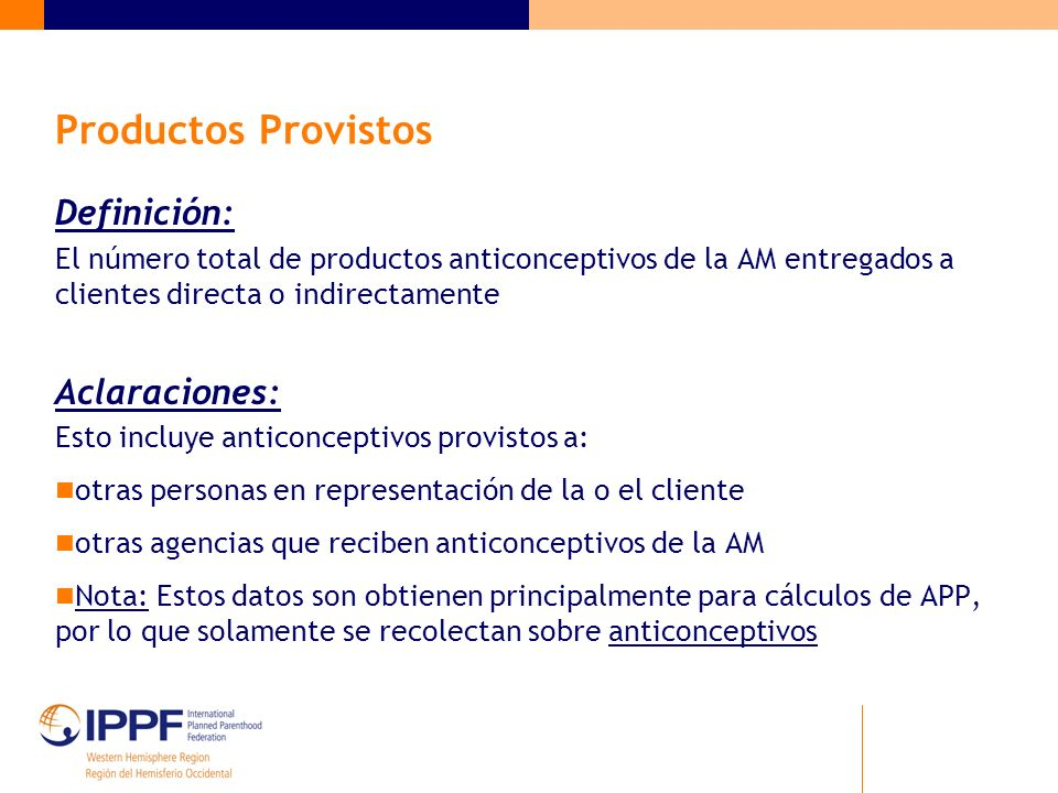 Productos Provistos Definición: El número total de productos anticonceptivos de la AM entregados a clientes directa o indirectamente Aclaraciones: Est